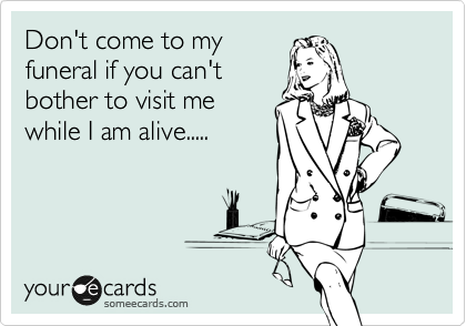 Don't come to my funeral if you can't bother to visit me while I am alive.....