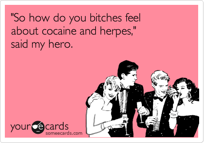 """""""So how do you bitches feel about cocaine and herpes,"""" said my hero."""