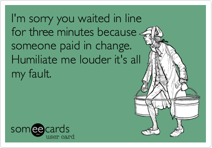 I'm sorry you waited in line for three minutes because someone paid in change. Humiliate me louder it's all my fault.