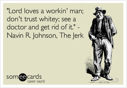 """""""Lord loves a workin' man; don't trust whitey; see a doctor and get rid of it."""" - Navin R. Johnson, The Jerk"""