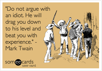 """""""Do not argue with an idiot. He will drag you down to his level and beat you with experience."""" - Mark Twain"""
