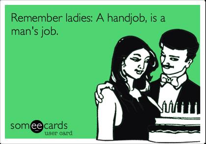 Remember ladies: A handjob, is a man's job.