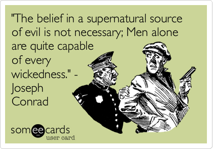 """""""The belief in a supernatural source of evil is not necessary; Men alone are quite capable of every wickedness."""" - Joseph Conrad"""