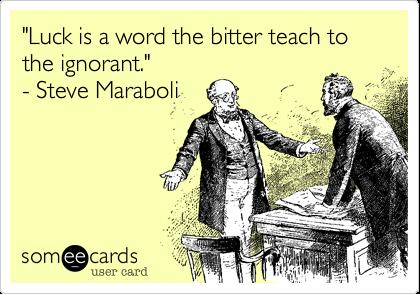 """Luck is a word the bitter teach to the ignorant.""   - Steve Maraboli"