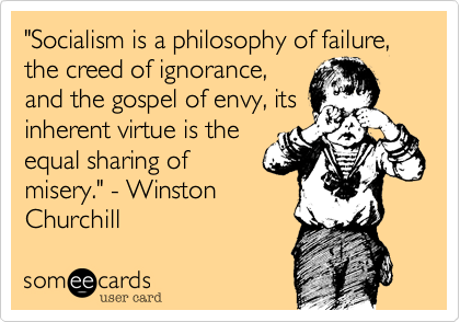 """""""Socialism is a philosophy of failure, the creed of ignorance, and the gospel of envy, its inherent virtue is the equal sharing of misery."""" - Winston Churchill"""