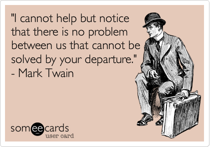 """""""I cannot help but notice that there is no problem between us that cannot be solved by your departure.""""  - Mark Twain"""