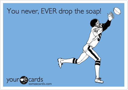 You never, EVER drop the soap!