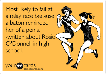 Most likely to fail at a relay race because a baton reminded her of a penis. -written about Rosie O'Donnell in high school.