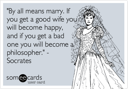 """""""By all means marry. If you get a good wife you will become happy, and if you get a bad one you will become a philosopher."""" - Socrates"""
