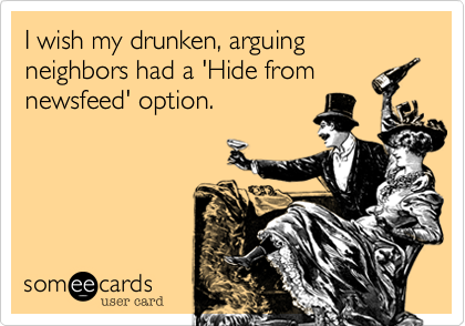 I wish my drunken, arguing neighbors had a 'Hide from newsfeed' option.