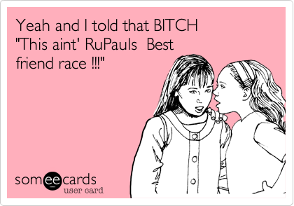 """Yeah and I told that BITCH  """"This aint' RuPauls  Best friend race !!!"""""""