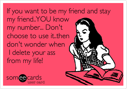 If you want to be my friend and stay my friend..YOU know my number... Don't choose to use it..then don't wonder when  I delete your ass from my life!