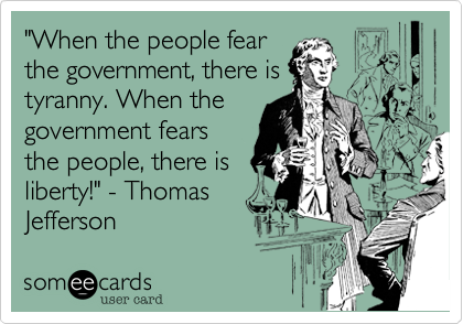 """""""When the people fear the government, there is tyranny. When the government fears the people, there is liberty!"""" - Thomas Jefferson"""