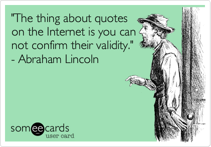 """""""The thing about quotes on the Internet is you can not confirm their validity."""" - Abraham Lincoln"""