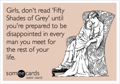 Girls, don't read 'Fifty Shades of Grey' until you're prepared to be disappointed in every man you meet for the rest of your  life.
