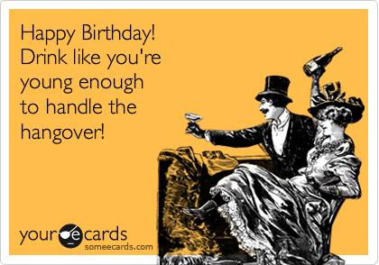 Happy Birthday!   Drink like you're  young enough  to handle the hangover!