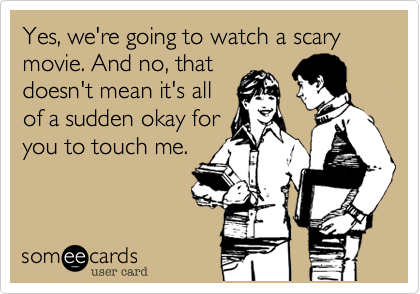 Yes, we're going to watch a scary movie. And no, that doesn't mean it's all of a sudden okay for you to touch me.