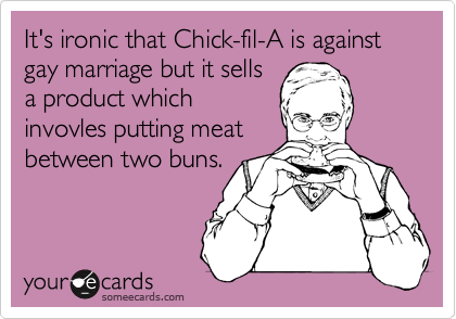 It's ironic that Chick-fil-A is against gay marriage but it sells a product which invovles putting meat between two buns.