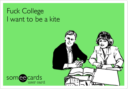 Fuck College I want to be a kite