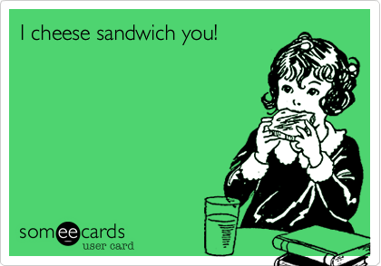 I cheese sandwich you!