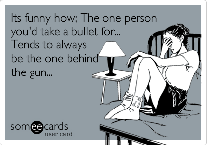 Its funny how; The one person you'd take a bullet for... Tends to always  be the one behind the gun...