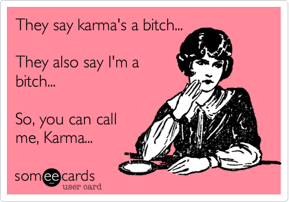 They say karma's a bitch...  They also say I'm a bitch...   So, you can call me, Karma...