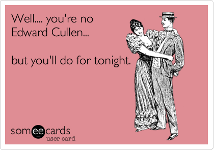 Well.... you're no  Edward Cullen...  but you'll do for tonight.