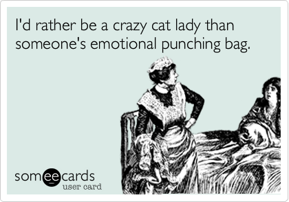 I'd rather be a crazy cat lady than someone's emotional punching bag.