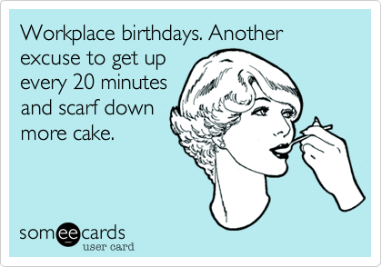 Workplace birthdays. Another excuse to get up every 20 minutes and scarf down more cake.