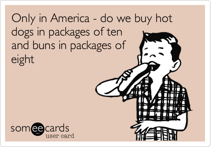 Only in America - do we buy hot dogs in packages of ten and buns in packages of eight