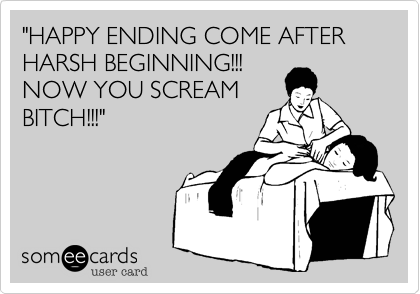 """""""HAPPY ENDING COME AFTER HARSH BEGINNING!!!  NOW YOU SCREAM BITCH!!!"""""""
