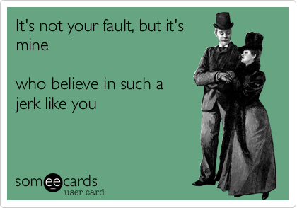 It's not your fault, but it's mine  who believe in such a jerk like you