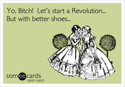 Yo, Bitch!  Let's start a Revolution... But with better shoes...