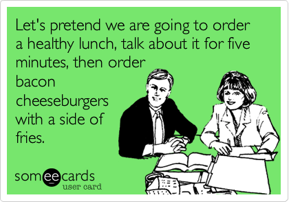 Let's pretend we are going to order a healthy lunch, talk about it for five minutes, then order bacon cheeseburgers with a side of fries.