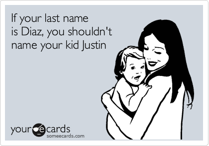 If your last name is Diaz, you shouldn't name your kid Justin