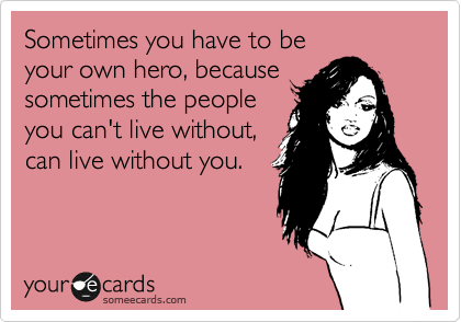 Sometimes you have to be  your own hero, because sometimes the people you can't live without, can live without you.