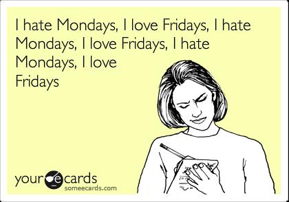 I hate Mondays, I love Fridays, I hate Mondays, I love Fridays, I hate Mondays, I love Fridays
