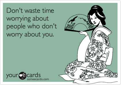 Don't waste time  worrying about  people who don't worry about you.