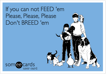 If you can not FEED 'em Please, Please, Please Don't BREED 'em