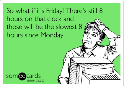 So what if it's Friday! There's still 8 hours on that clock and those will be the slowest 8 hours since Monday