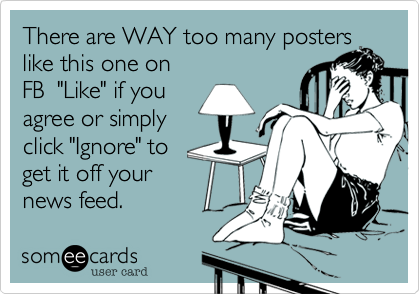 """There are WAY too many posters like this one on FB  """"Like"""" if you agree or simply click """"Ignore"""" to  get it off your news feed."""