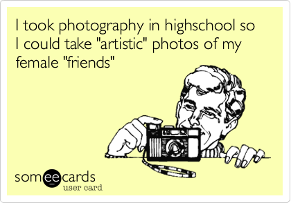 "I took photography in highschool so I could take ""artistic"" photos of my female ""friends"""