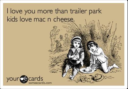 I love you more than trailer park kids love mac n cheese.