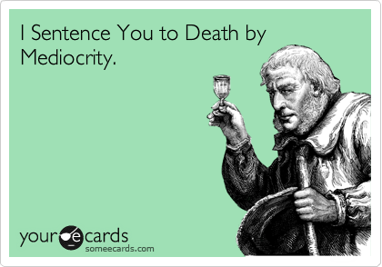 I Sentence You to Death by Mediocrity.