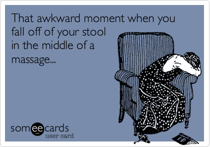 That awkward moment when you fall off of your stool in the middle of a massage...