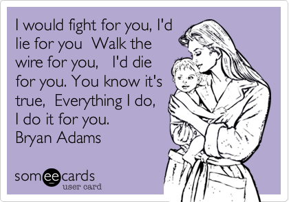 I would fight for you, I'd lie for you  Walk the wire for you,   I'd die for you. You know it's true,  Everything I do, I do it for you.  Bryan Adams