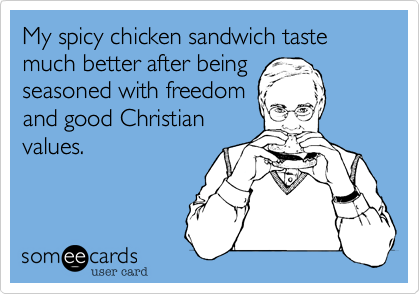 My spicy chicken sandwich taste much better after being seasoned with freedom and good Christian values.