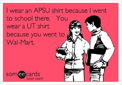 I wear an APSU shirt because I went to school there.   You wear a UT shirt because you went to Wal-Mart.