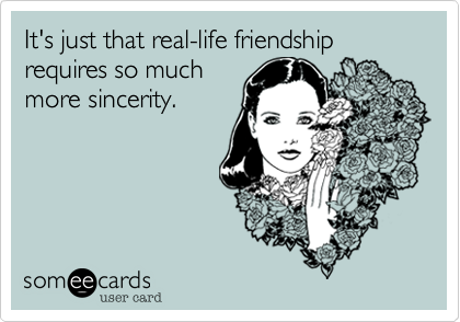 It's just that real-life friendship requires so much more sincerity.