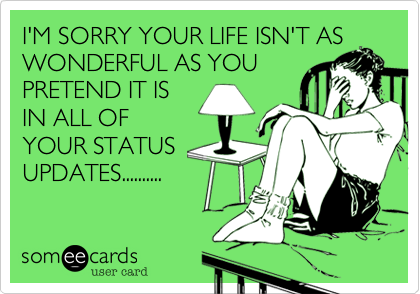 I'M SORRY YOUR LIFE ISN'T AS WONDERFUL AS YOU PRETEND IT IS IN ALL OF YOUR STATUS UPDATES..........